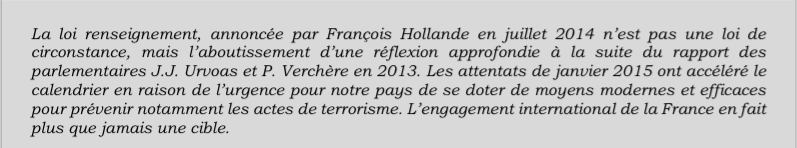 La loi renseignement, annoncée par François Hollande en juillet 2014 n'est pas une loi de circonstance, mais l'aboutissement d'une réflexion approfondie à la suite du rapport des parlementaires J.J. Urvoas et P. Verchère en 2013. Les attentats de janvier 2015 ont accéléré le calendrier en raison de l'urgence pour notre pays de se doter de moyens modernes et efficaces pour prévenir notamment les actes de terrorisme. L'engagement international de la France en fait plus que jamais une cible.